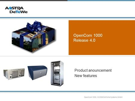 OpenCom 1000, © 2006 DeTeWe Systems GmbH OpenCom 1000 Release 4.0 Product anouncement New features.