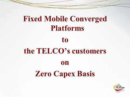 Fixed Mobile Converged Platforms to the TELCO's customers on Zero Capex Basis.