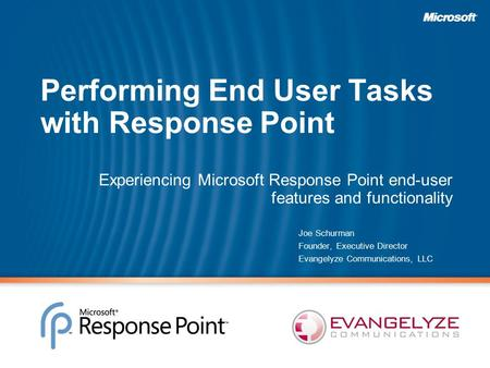 Performing End User Tasks with Response Point Experiencing Microsoft Response Point end-user features and functionality Joe Schurman Founder, Executive.
