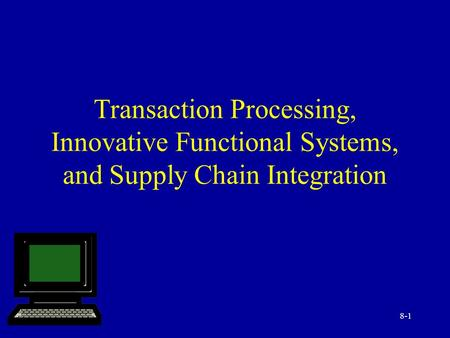 8-1 Transaction Processing, Innovative Functional Systems, and Supply Chain Integration.