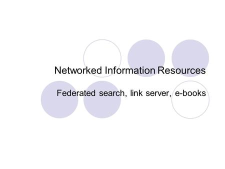 Networked Information Resources Federated search, link server, e-books.