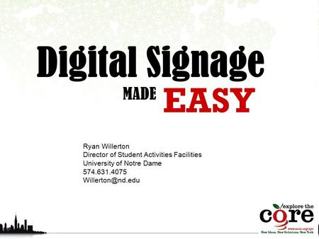 EASY Digital Signage MADE Ryan Willerton Director of Student Activities Facilities University of Notre Dame 574.631.4075
