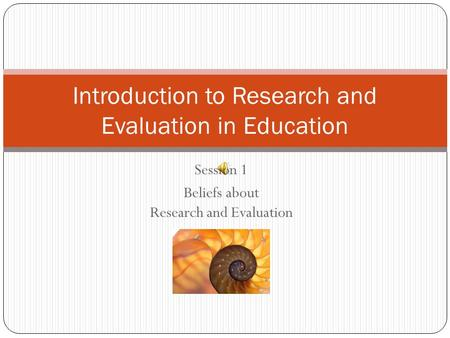 Session 1 Beliefs about Research and Evaluation Introduction to Research and Evaluation in Education.