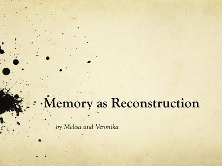 Memory as Reconstruction by Melisa and Veronika. What is it? Reconstruction – creating a whole from partial information Perception closely linked to memory.