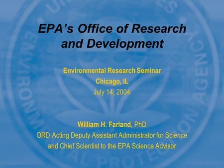 Environmental Research Seminar Chicago, IL July 14, 2004 William H. Farland, PhD ORD Acting Deputy Assistant Administrator for Science and Chief Scientist.