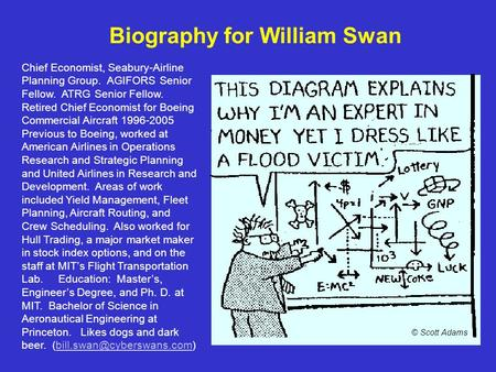 Biography for William Swan Chief Economist, Seabury-Airline Planning Group. AGIFORS Senior Fellow. ATRG Senior Fellow. Retired Chief Economist for Boeing.