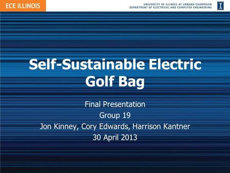 Self-Sustainable Electric Golf Bag Final Presentation Group 19 Jon Kinney, Cory Edwards, Harrison Kantner 30 April 2013.