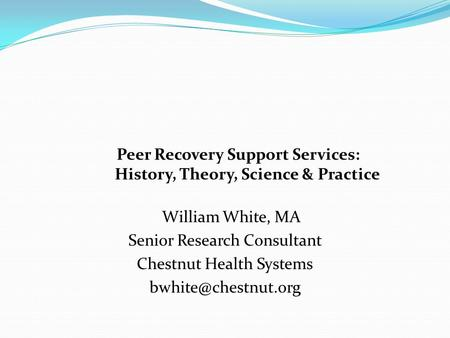 Peer Recovery Support Services: History, Theory, Science & Practice William White, MA Senior Research Consultant Chestnut Health Systems