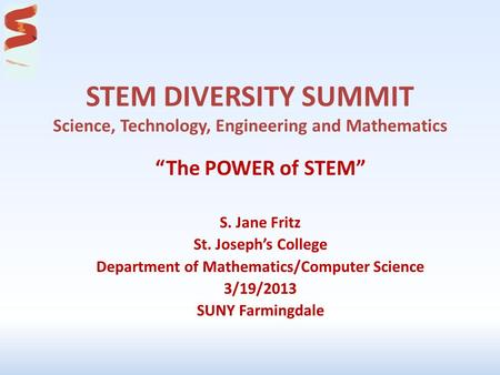 "STEM DIVERSITY SUMMIT Science, Technology, Engineering and Mathematics ""The POWER of STEM"" S. Jane Fritz St. Joseph's College Department of Mathematics/Computer."
