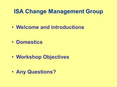 ISA Change Management Group Welcome and introductions Domestics Workshop Objectives Any Questions?