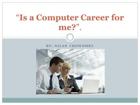 "BY: NILAN CHOWDHRY ""Is a Computer Career for me?""."