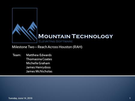 Milestone Two – Reach Across Houston (RAH) Tuesday, June 14, 20161 Team:Matthew Edwards Thomasina Coates Michelle Graham James Henrydoss James McNicholas.