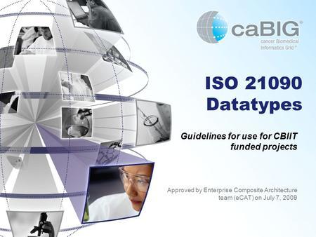 ISO 21090 Datatypes Approved by Enterprise Composite Architecture team (eCAT) on July 7, 2009 Guidelines for use for CBIIT funded projects.