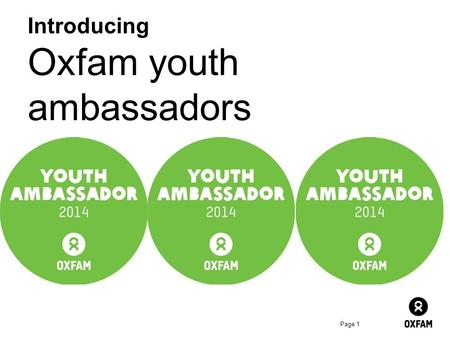 Page 1 Introducing Oxfam youth ambassadors. Page 2 Oxfam is looking for… Groups of creative and passionate young global citizens who'd like to be active.