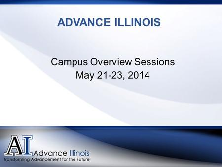 ADVANCE ILLINOIS Campus Overview Sessions May 21-23, 2014.