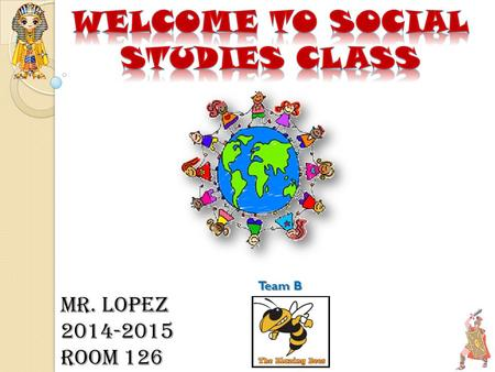 Mr. Lopez 2014-2015 Room 126 Team B. Please work on questionnaire as we proceed with our presentation. Please make sure you take a class syllabus if you.