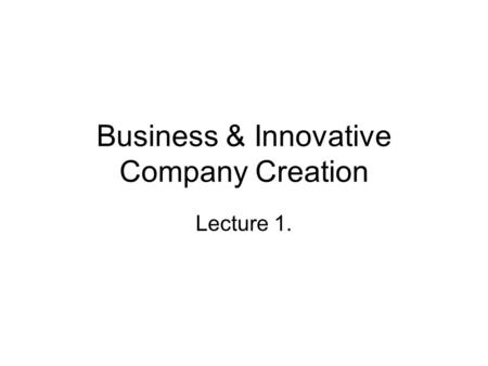 Business & Innovative Company Creation Lecture 1..