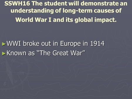 SSWH16 The student will demonstrate an understanding of long-term causes of World War I and its global impact. ► WWI broke out in Europe in 1914 ► Known.