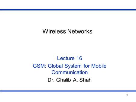 1 Wireless Networks Lecture 16 GSM: Global System for Mobile Communication Dr. Ghalib A. Shah.