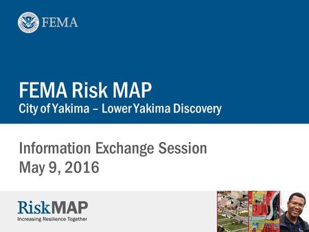 FEMA Risk MAP City of Yakima – Lower Yakima Discovery Information Exchange Session May 9, 2016.