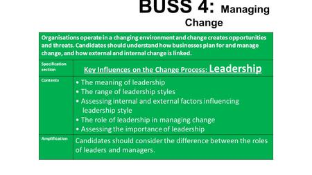 BUSS 4: Managing Change Organisations operate in a changing environment and change creates opportunities and threats. Candidates should understand how.