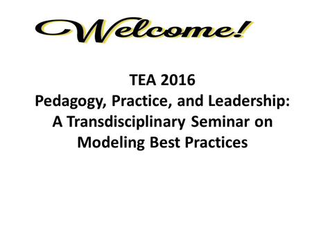 TEA 2016 Pedagogy, Practice, and Leadership: A Transdisciplinary Seminar on Modeling Best Practices.