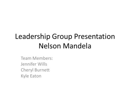 Leadership Group Presentation Nelson Mandela Team Members: Jennifer Wills Cheryl Burnett Kyle Eaton.