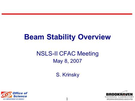 1 BROOKHAVEN SCIENCE ASSOCIATES Beam Stability Overview NSLS-II CFAC Meeting May 8, 2007 S. Krinsky.