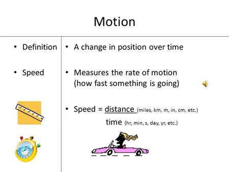 Motion Definition Speed A change in position over time Measures the rate of motion (how fast something is going) Speed = distance (miles, km, m, in, cm,