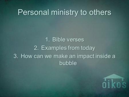 Personal ministry to others 1.Bible verses 2.Examples from today 3.How can we make an impact inside a bubble.
