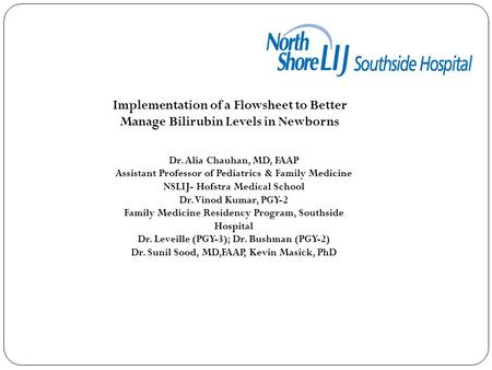 Implementation of a Flowsheet to Better Manage Bilirubin Levels in Newborns Dr. Alia Chauhan, MD, FAAP Assistant Professor of Pediatrics & Family Medicine.