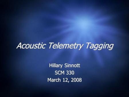 Acoustic Telemetry Tagging Hillary Sinnott SCM 330 March 12, 2008 Hillary Sinnott SCM 330 March 12, 2008.