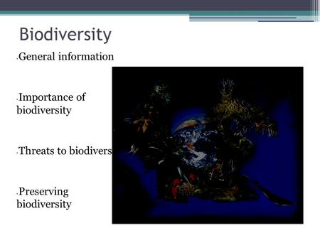 Biodiversity General information Importance of biodiversity Threats to biodiversity Preserving biodiversity.