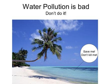 Water Pollution is bad Don't do it! Save me! Don't kill me!