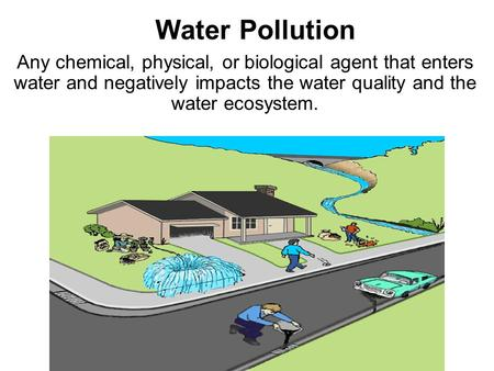Water Pollution Any chemical, physical, or biological agent that enters water and negatively impacts the water quality and the water ecosystem.