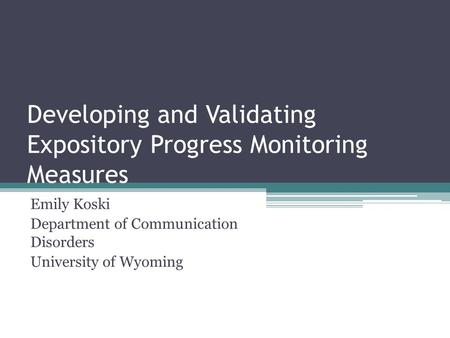 Developing and Validating Expository Progress Monitoring Measures Emily Koski Department of Communication Disorders University of Wyoming.