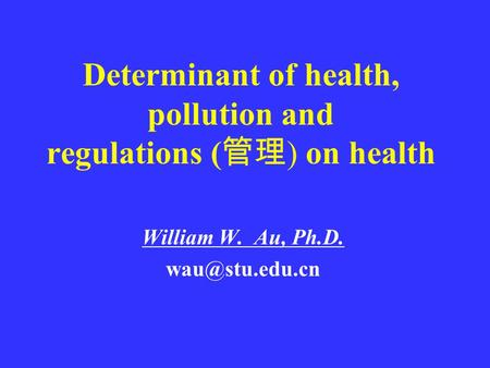 Determinant of health, pollution and regulations ( 管理 ) on health William W. Au, Ph.D.