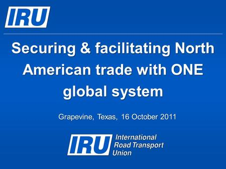 Securing & facilitating North American trade with ONE global system Grapevine, Texas, 16 October 2011.