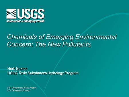 U.S. Department of the Interior U.S. Geological Survey Chemicals of Emerging Environmental Concern: The New Pollutants Herb Buxton USGS Toxic Substances.