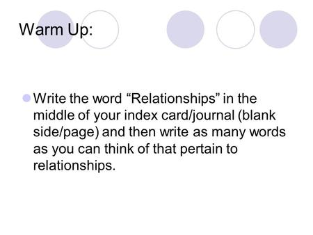 "Warm Up: Write the word ""Relationships"" in the middle of your index card/journal (blank side/page) and then write as many words as you can think of that."