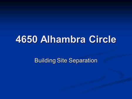 4650 Alhambra Circle Building Site Separation. Request: The applicant is requesting consideration of a building site separation in accordance with Section.