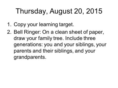 Thursday, August 20, 2015 1.Copy your learning target. 2.Bell Ringer: On a clean sheet of paper, draw your family tree. Include three generations: you.