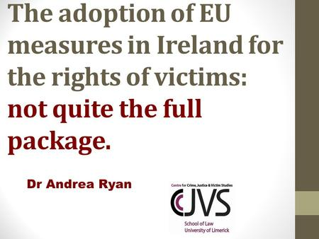 The adoption of EU measures in Ireland for the rights of victims: not quite the full package. Dr Andrea Ryan.