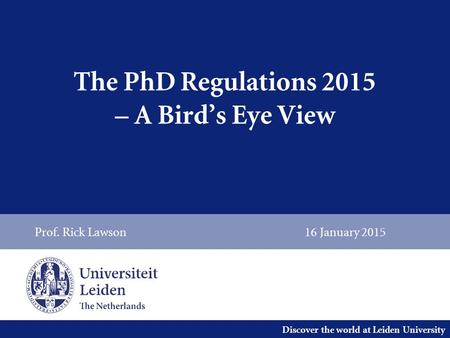 Discover the world at Leiden University The PhD Regulations 2015 – A Bird's Eye View Prof. Rick Lawson16 January 2015.