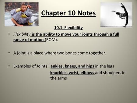 Chapter 10 Notes 10.1 Flexibility Flexibility is the ability to move your joints through a full range of motion (ROM). A joint is a place where two bones.