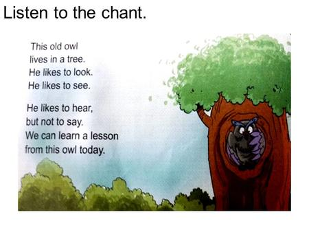 Listen to the chant.. Can you talk about this old owl? He lives in a tree. He likes to look. He likes to see. He likes to hear. But he not to say.