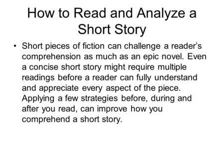 How to Read and Analyze a Short Story Short pieces of fiction can challenge a reader's comprehension as much as an epic novel. Even a concise short story.