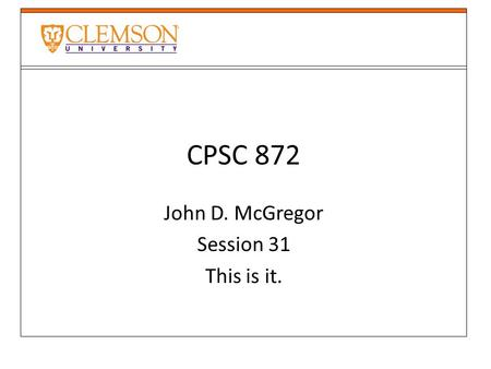 CPSC 872 John D. McGregor Session 31 This is it..