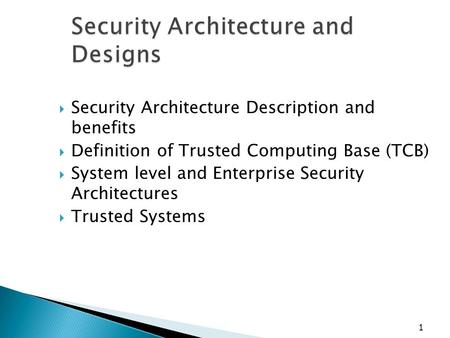 1 Security Architecture and Designs  Security Architecture Description and benefits  Definition of Trusted Computing Base (TCB)  System level and Enterprise.