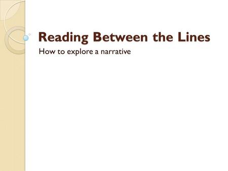 Reading Between the Lines How to explore a narrative.